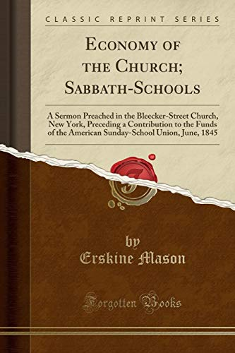Economy of the Church; Sabbath-Schools: A Sermon Preached in the Bleecker-Street Church, New York, Preceding a Contribution to the Funds of the ... Union, June, 1845 (Classic Reprint)