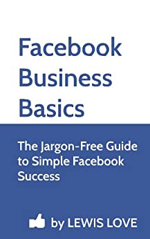 Facebook Business Basics: The Jargon-Free Guide to Simple Facebook Success by [Love, Lewis]