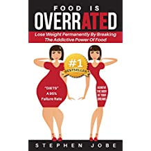 Food is OverrATEd: How to Lose Weight Permanently by Breaking the Addictive Power of Food (English Edition)