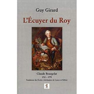 L'Ecuyer du Roy : Claude Bourgelat (1712-1779) Fondateur des Ecoles vétérinaires de Lyon et d'Alfort