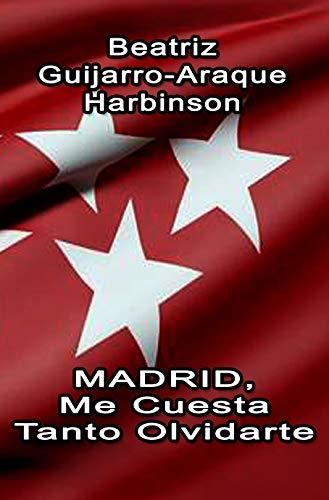 Madrid, Me Cuesta Tanto Olvidarte por Beatriz Guijarro-Araque Harbinson