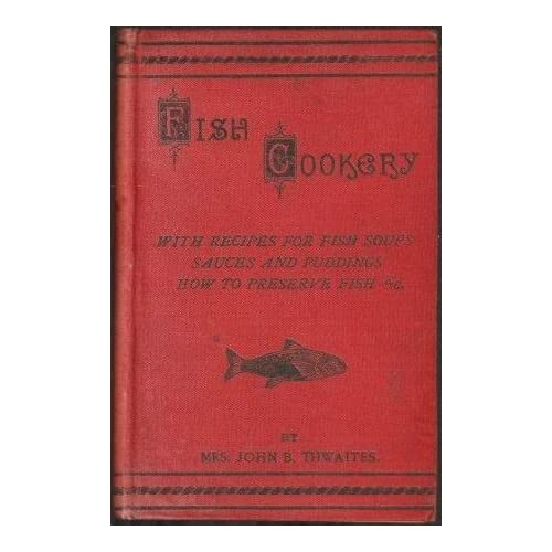 Fish Cookery Including Many New Recipes, Entrees, Soups, Sauces, &C. Fish Cookery For Invalids, Special Instructions For Frying, Keeping Fish Good