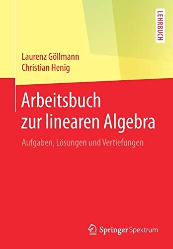 Arbeitsbuch zur linearen Algebra: Aufgaben, Lösungen und Vertiefungen