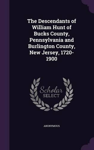The Descendants of William Hunt of Bucks County, Pennsylvania and Burlington County, New Jersey, 1720-1900