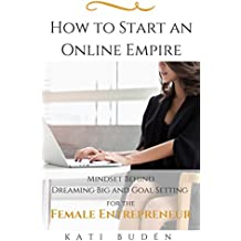 How to Start an Online Empire: Mindset Behind Dreaming Big and Goal Setting for Female Entrepreneur (English Edition)