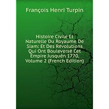 Histoire Civile Et Naturelle Du Royaume De Siam: Et Des Révolutions Qui Ont Bouleversé Cet Empire Jusquén 1770, Volume 2 (French Edition)