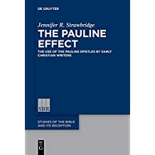 The Pauline Effect: The Use of the Pauline Epistles by Early Christian Writers (Studies of the Bible and Its Reception (SBR))