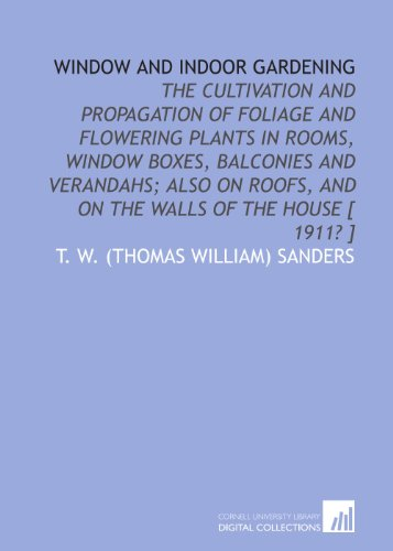 Window and indoor gardening: the cultivation and propagation of foliage and flowering plants in rooms, window boxes, balconies and verandahs; also on roofs, and on the walls of the house [ 1911? ]