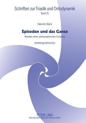 Episoden und das Ganze: Werden einer philosophischen Existenz. Autobiographisches (Schriften zur Triadik und Ontodynamik) (German Edition) by Heinrich Beck (2012-01-06)