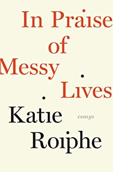 In Praise of Messy Lives by [Roiphe, Katie]