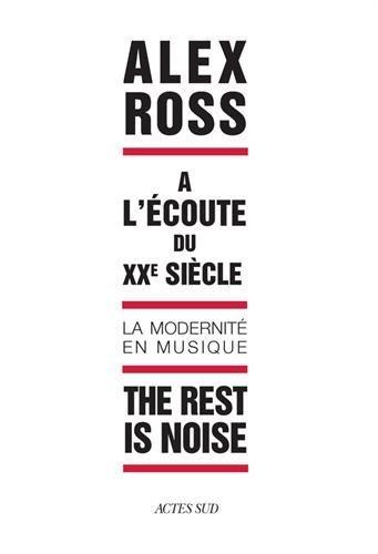The rest is noise : A l'écoute du XXe siècle, la modernité en musique par Alex Ross