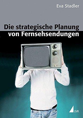 Die strategische Planung von Fernsehsendungen. Möglichkeiten der Erfolgsoptimierung durch medienwissenschaftliche und ökonomische Ansätze (Kommunikation audiovisuell)