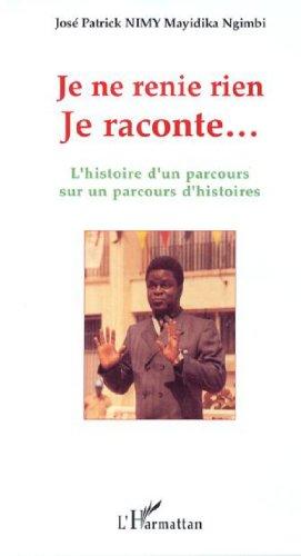 Je ne renie rien Je raconte. : L'histoire d'un parcours sur un parcours d'histoires par José Patrick Nimy