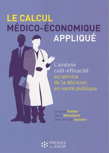 Le calcul médico-économique appliqué : L'analyse coût-efficacité au service de la décision en santé publique par Jacques Grolier, Denis Heresbach, Jean-Michel Josselin
