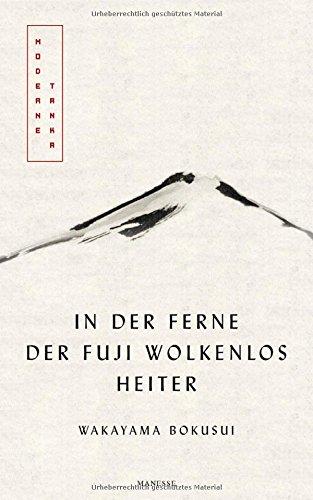 In der Ferne der Fuji wolkenlos heiter: Moderne Tanka. Mit fünf meisterhaften Kalligrafien des Autors