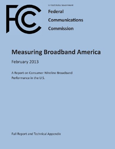 Measuring Broadband America February 2013 A Report on Consumer Wireline Broadband Performance in the U.S. (Full Report and Technical Appendix) by United States Government Federal Communications Commission (2013-02-17)