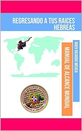 REGRESANDO A TUS RAICES HEBREAS: MANUAL DE ALCANCE MUNDIAl DE LAS RAICES HEBREAS por ROEH RICARDO MOJICA