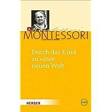 Maria Montessori - Gesammelte Werke: Durch das Kind zu einer neuen Welt