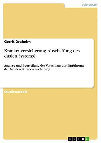 Krankenversicherung. Abschaffung des dualen Systems?: Analyse und Beurteilung des Vorschlags zur Einführung der Grünen Bürgerversicherung