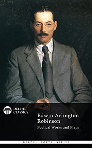 Delphi Poetical Works and Plays of Edwin Arlington Robinson (Illustrated) (Delphi Poets Series Book 46)