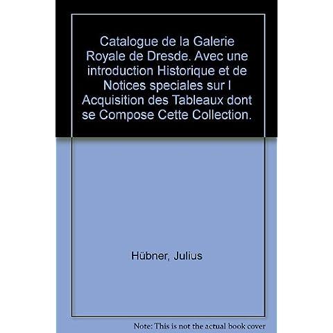 Catalogue de la Galerie Royale de Dresde. Avec une introduction Historique et de Notices speciales sur l Acquisition des Tableaux dont se Compose Cette Collection.