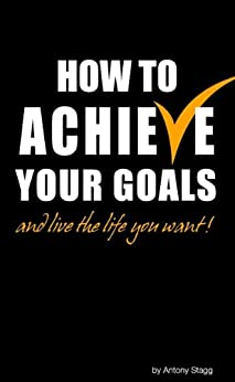 How to Achieve Your Goals - Live the life you want: Time Management and Goal Setting Techniques by [Stagg, Antony]