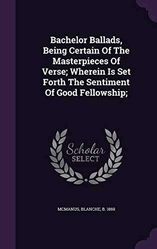 Bachelor Ballads, Being Certain Of The Masterpieces Of Verse; Wherein Is Set Forth The Sentiment Of Good Fellowship; - 9781354470787