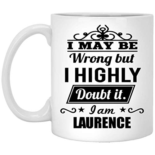 Custom Mugs with Text for Him, Her - I May Be Wrong But I Highly Doubt It. I am Laurence - Hilarious Tea Coffee Mugs for Great Grandpa, Dad On Special Event - White Ceramic 11 Oz 16 Oz Sip-top
