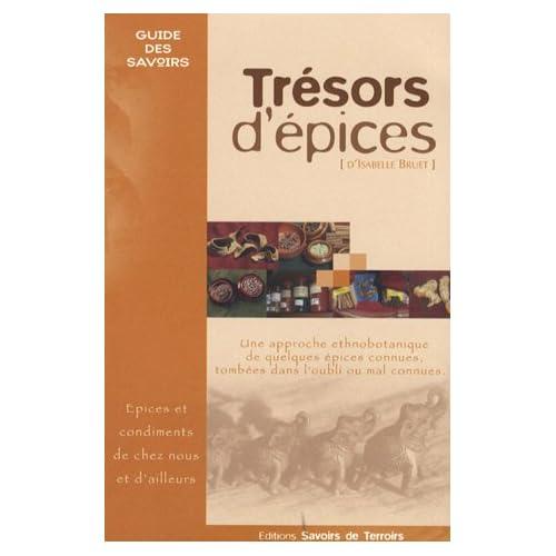 Trésors d'épices : Les épices et condiments de chez nous et d'ailleurs... Une approche ethnobotanique de quelques épices connues, tombées dans l'oubli ou mal connues...