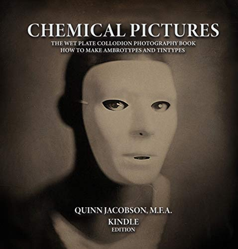 Chemical Pictures The Wet Plate Collodion Photography Book: How to Make Ambrotypes and Tintypes Kindle Edition (English Edition)