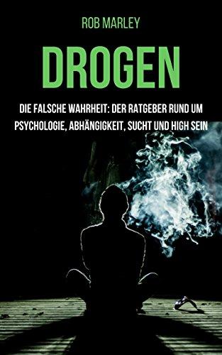 Drogen – Die falsche Wahrheit: Der Ratgeber rund um Psychologie, Abhängigkeit, Sucht und high sein (Alkohol, Cannabis zuhause anbauen, Magic Mushrooms, Drogensucht, Drogenhilfe, Wahrnehmung)