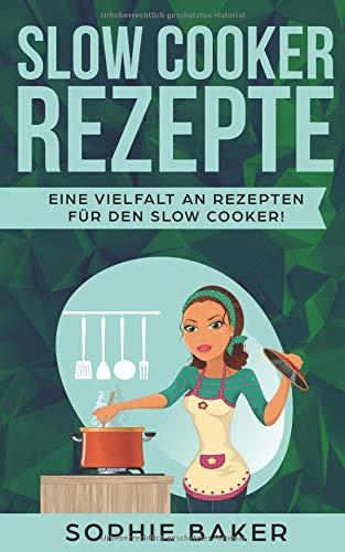 Slow Cooker Rezepte: Die leckersten Slow Cooker Kochbuch und Schongarer Rezepte für jeden Geschmack. Gesund und lecker! Inklusive ausführlicher Tipps und Tricks für den Einstieg in das Slow Cooking.