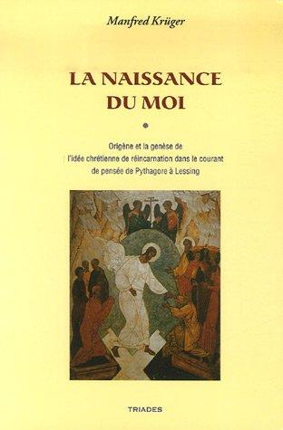 La Naissance du Moi : Origène et la genèse de l'idée chrétienne de réincarnation dans le courant de pensée de Pythagore à Lessing