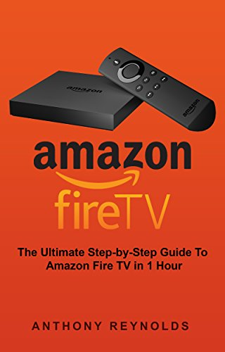 Amazon Fire TV: The Ultimate Step-by-Step Guide To Amazon Fire TV in 1 Hour (English Edition)