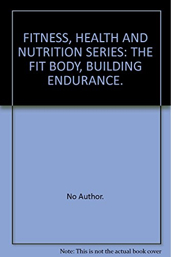 FITNESS, HEALTH AND NUTRITION SERIES: THE FIT BODY, BUILDING ENDURANCE.