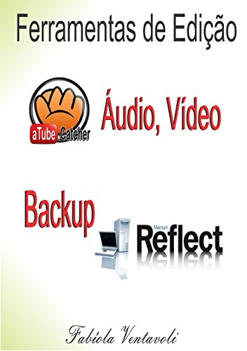 FERRAMENTAS DE EDIÇÃO DE ÁUDIO, VÍDEO E BACKUP: Atube Catcher Freez Screen Video Capture Macrium Reflect Free (Portuguese Edition) (Video Catcher)