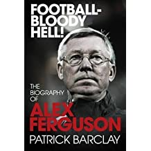 [Football - Bloody Hell!: The Biography of Alex Ferguson] (By: Patrick Barclay) [published: October, 2010]