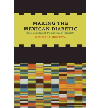 [( Making the Mexican Diabetic: Race, Science, and the Genetics of Inequality )] [by: Michael Montoya] [Mar-2011]