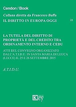 La tutela del diritto di proprietà e del credito tra ordinamento interno e CEDU: Atti del Convegno organizzato dall'A.T.I.D.U. in Santa Maria di Leuca ... 2015 (IL DIRITTO IN EUROPA OGGI Vol. 21) di [A.T.I.D.U.]