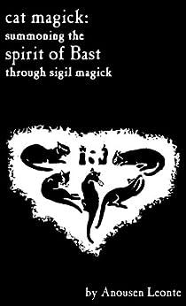 Cat Magick: Summoning the Spirit of Bast through Sigil Magick (English Edition) par [Leonte, Anousen]