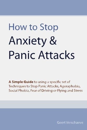 how-to-stop-anxiety-amp-panic-attacks-a-simple-guide-to-using-a-specific-set-of-techniques-to-stop-panic-attacks-agoraphobia-social-phobia-fear-of-driving-or-flying-and-stress-by-geert-verschaeve-2010-08-16