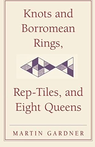 Knots and Borromean Rings, Rep-Tiles, and Eight Queens: Martin Gardner's Unexpected Hanging (The New Martin Gardner Mathematical Library) New edition by Gardner, Martin (2014) Paperback