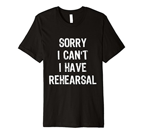 Sorry I Can't I Have Rehearsal Funny T-Shirt