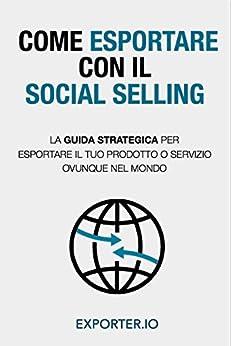 COME ESPORTARE CON IL SOCIAL SELLING: La guida strategica per esportare il tuo prodotto o servizio ovunque nel mondo di [IO, EXPORTER]