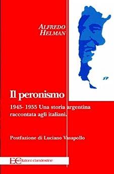 Il peronismo 1945 - 1955. Una storia argentina raccontata agli italiani (Italian Edition) par [Helman, Alfredo]