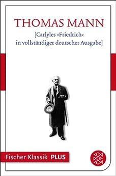Carlyles »Friedrich« in vollständiger deutscher Ausgabe: Text (Thomas Mann, Große kommentierte Frankfurter Ausgabe. Werke, Briefe, Tagebücher)
