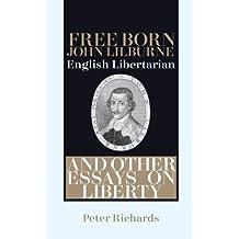 Free-born John Lilburne: English Libertarian: And Other Essays on Liberty