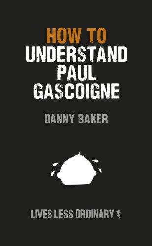 How to Understand Paul Gascoigne: Lives Less Ordinary (English Edition) (Baker City O)