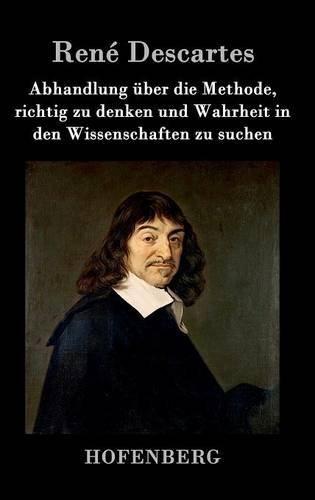 Abhandlung über die Methode, richtig zu denken und Wahrheit in den Wissenschaften zu suchen by René Descartes (2016-07-04)