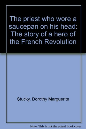The priest who wore a saucepan on his head : the story of a hero of the French Revolution